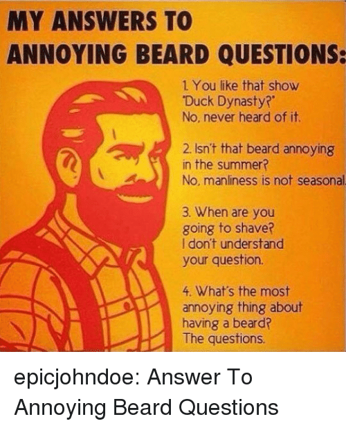 Beard, Tumblr, and Summer: MY ANSWERS TO  ANNOYING BEARD QUESTIONS:  1 You like that show  Duck Dynasty?  No. never heard of it.  2. Isn't that beard annoying  in the summer?  No, manliness is not seasonal  3. When are you  going to shave?  I don't understand  your question.  4. What's the most  annoying thing about  having a beard?  The questions epicjohndoe:  Answer To Annoying Beard Questions