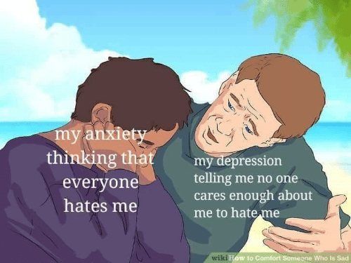 Depression, Sad, and Who: my anxiet  thinking that reting me no one  my depression  everyone  hates me  cares enough about  me to hateme  wilki  ow to Comfort Someone Who is Sad