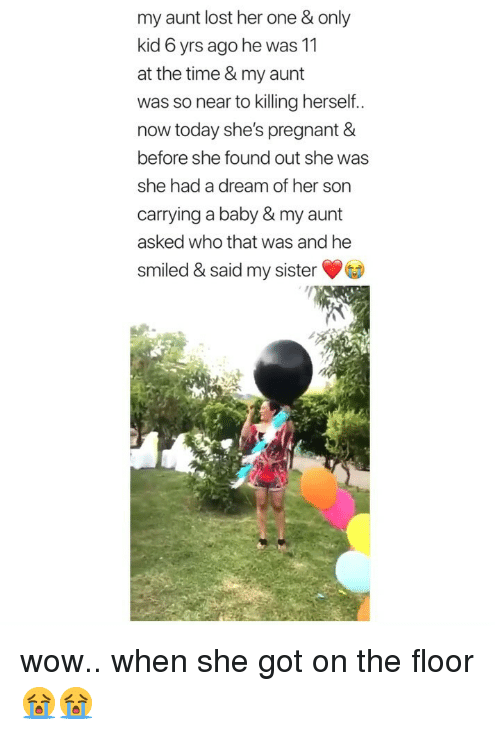 A Dream, Pregnant, and Wow: my aunt lost her one&only  kid 6 yrs ago he was 11  at the time & my aunt  was so near to killing herself..  now today she's pregnant &  before she found out she was  she had a dream of her son  carrying a baby & my aunt  asked who that was and he  smiled & said my sister wow.. when she got on the floor 😭😭