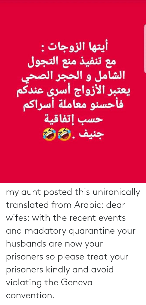 Arabic: my aunt posted this unironically translated from Arabic: dear wifes: with the recent events and madatory quarantine your husbands are now your prisoners so please treat your prisoners kindly and avoid violating the Geneva convention.