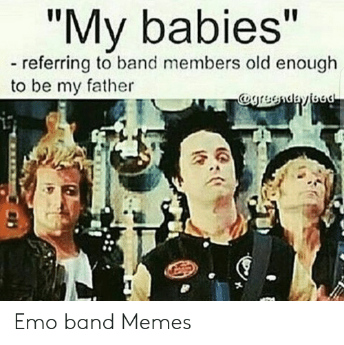 "Emo Band Memes: ""My babies""  referring to band members old enough  to be my father Emo band Memes"