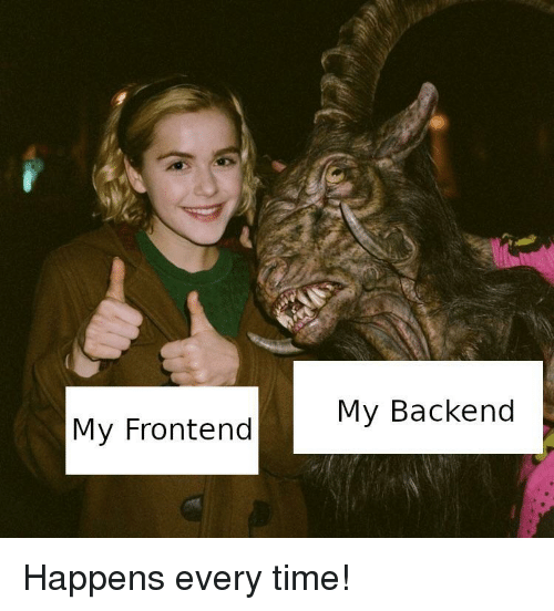 Happens Every Time: My Backend  My Frontend Happens every time!