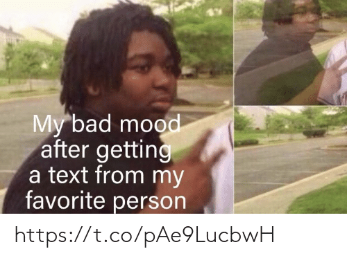 Bad Mood: My bad mood  after getting  a text from my  favorite person https://t.co/pAe9LucbwH