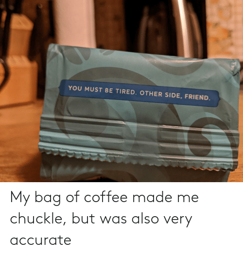 bag: My bag of coffee made me chuckle, but was also very accurate