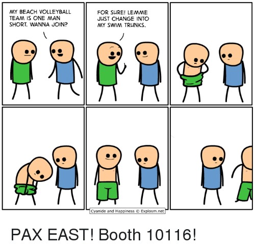 Cyanide And Happieness: MY BEACH VOLLEYBALL  TEAM IS ONE MAN  SHORT WANNA JOIN?  FOR SURE! LEMME  JUST CHANGE INTO  MY SWIM TRUNKS.  Cyanide and Happiness O Explosm.net PAX EAST! Booth 10116!