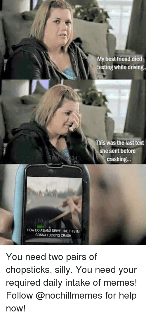 Best Friend, Driving, and Fucking: My best friend died  texting while driving  This was the last text  she sent before  crashing...  34  HOW DO ASIANS DRIVE LIKE THIS IM  GONNA FUCKING CRASH You need two pairs of chopsticks, silly.You need your required daily intake of memes! Follow @nochillmemes for help now!