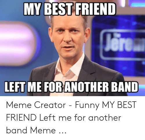 Funny Band Memes: MY BEST FRIEND  Jere  LEFT ME FOR ANOTHER BAND Meme Creator - Funny MY BEST FRIEND Left me for another band Meme ...
