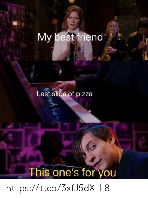 Best Friend, Memes, and Pizza: My best friend  Last slice of pizza  This one's for you https://t.co/3xfJ5dXLL8