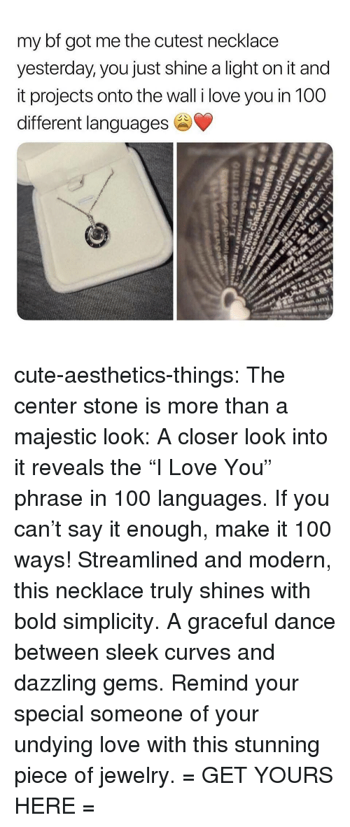 """Anaconda, Cute, and Love: my bf got me the cutest necklace  yesterday, you just shine a light on it and  it projects onto the wall i love you in 100  different languages cute-aesthetics-things: The center stone is more than a majestic look: A closer look into it reveals the """"I Love You"""" phrase in 100 languages. If you can't say it enough, make it 100 ways! Streamlined and modern, this necklace truly shines with bold simplicity. A graceful dance between sleek curves and dazzling gems. Remind your special someone of your undying love with this stunning piece of jewelry. = GET YOURS HERE ="""