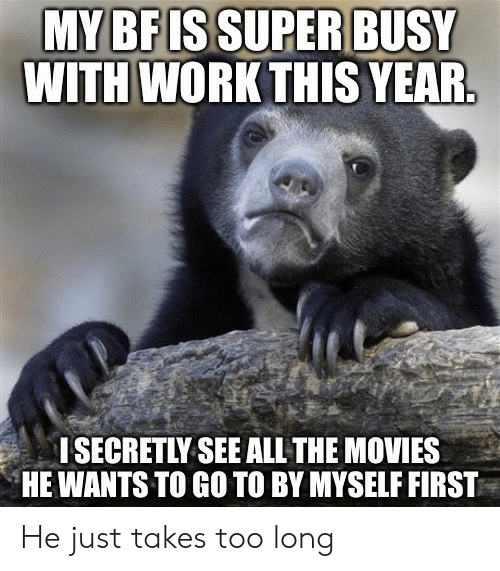 Too Long: MY BF ISSUPER BUSY  WITH WORK THIS YEAR.  I SECRETLY SEE ALL THE MOVIES  HE WANTS TO GO TO BY MYSELF FIRST He just takes too long