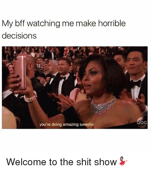 Shit Show: My bff watching me make horrible  decisions  you're doing amazing sweetie Welcome to the shit show💃🏻