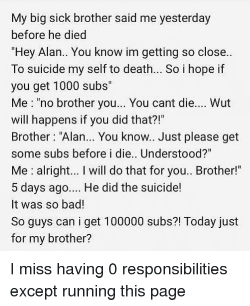 """Bad, Memes, and Death: My big sick brother said me yesterday  before he died  """"Hey Alan.. You know im getting so close..  To suicide my self to death.. So i hope if  you get 1000 subs""""  Me """"no brother you... You cant die.... Wut  will happens if you did that?!""""  Brother """"Alan... You know.. Just please get  some subs before i die.. Understood?""""  Me alright... I will do that for you.. Brother!""""  5 days ago... He did the suicide!  It was so bad!  So guys can i get 100000 subs?! Today just  for my brother? I miss having 0 responsibilities except running this page"""