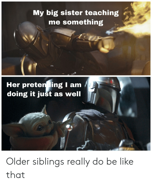 Doing It: My big sister teaching  me something  Her preten ing I am  doing it just as well Older siblings really do be like that