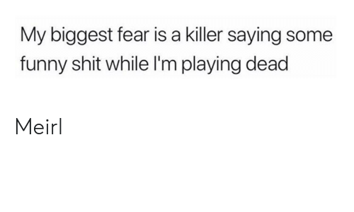 Fear Is: My biggest fear is a killer saying some  funny shit while I'm playing dead Meirl