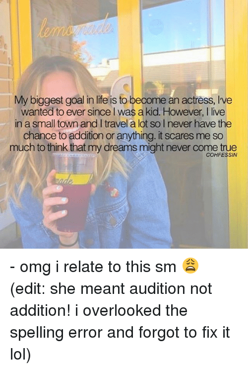 ˜»: My biggest goal in life is to become an actress, Ive  wanted to ever since l was a kid. However, I live  in a small town and I travel a lot so I never have the  chance to addition or anything. it scares me so  much to think that my dreams might never come true  COHFESSIN - omg i relate to this sm 😩 (edit: she meant audition not addition! i overlooked the spelling error and forgot to fix it lol)