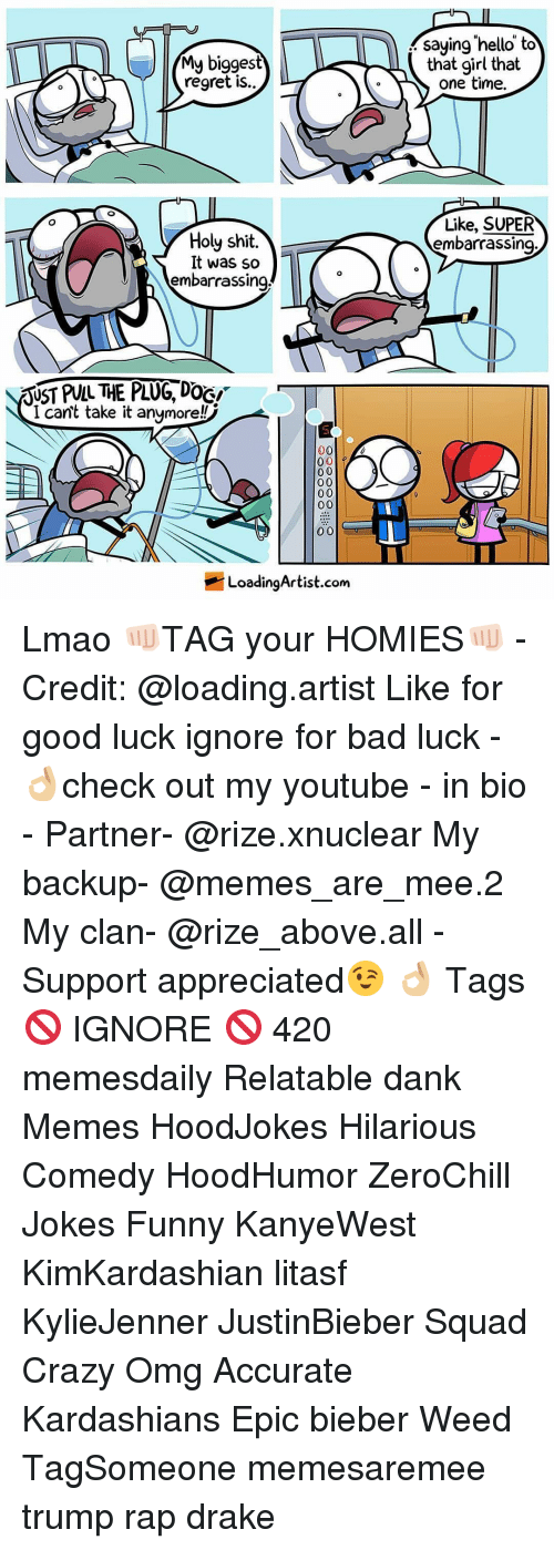Holi Shit: My biggest  regret is..  y Holy shit  It was so  embarrassing  RUST PULL THE PLUG DOGI  I can't take it anymore!  00  0 0  00  0 0  00  Loading Artist.com  saying hello to  that girl that  one time.  Like, SUPER  embarrassing Lmao 👊🏻TAG your HOMIES👊🏻 - Credit: @loading.artist Like for good luck ignore for bad luck - 👌🏼check out my youtube - in bio - Partner- @rize.xnuclear My backup- @memes_are_mee.2 My clan- @rize_above.all - Support appreciated😉 👌🏼 Tags 🚫 IGNORE 🚫 420 memesdaily Relatable dank Memes HoodJokes Hilarious Comedy HoodHumor ZeroChill Jokes Funny KanyeWest KimKardashian litasf KylieJenner JustinBieber Squad Crazy Omg Accurate Kardashians Epic bieber Weed TagSomeone memesaremee trump rap drake