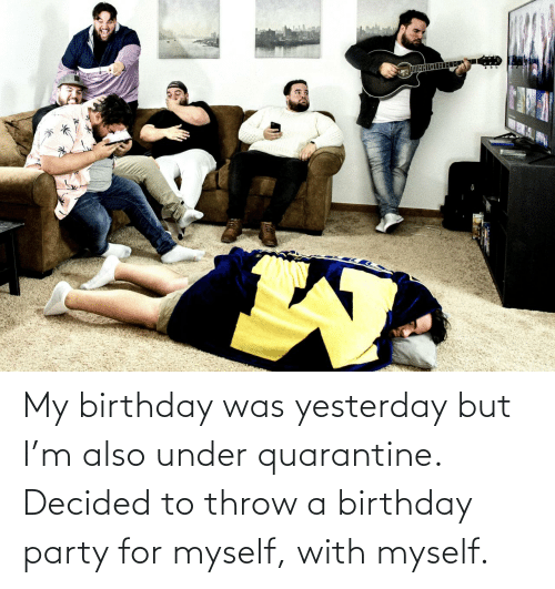 yesterday: My birthday was yesterday but I'm also under quarantine. Decided to throw a birthday party for myself, with myself.
