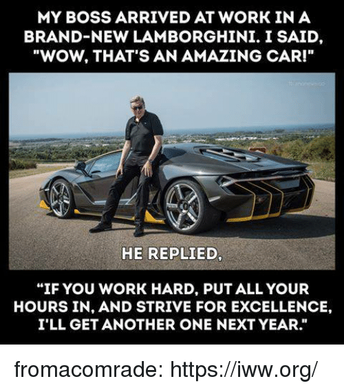 "Another One, Tumblr, and Wow: MY BOSS ARRIVED AT WORK IN A  BRAND-NEW LAMBORGHINI. I SAID,  ""WOW, THAT'S AN AMAZING CAR!""  HE REPLIED,  ""IF YOU WORK HARD, PUT ALL YOUR  HOURS IN, AND STRIVE FOR EXCELLENCE,  I'LL GET ANOTHER ONE NEXT YEAR."" fromacomrade:  https://iww.org/"