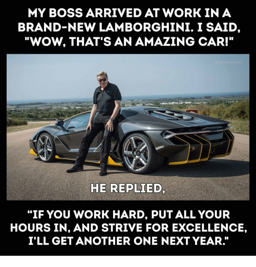 "Excellence: MY BOSS ARRIVED AT WORK IN A  BRAND-NEW LAMBORGHINI. I SAID  ""WOW, THAT'S AN AMAZING CAR!""  HE REPLIED  ""IF YOU WORK HARD, PUT ALL YOUR  HOURS IN, AND STRIVE FOR EXCELLENCE,  I'LL GET ANOTHER ONE NEXT YEAR."""