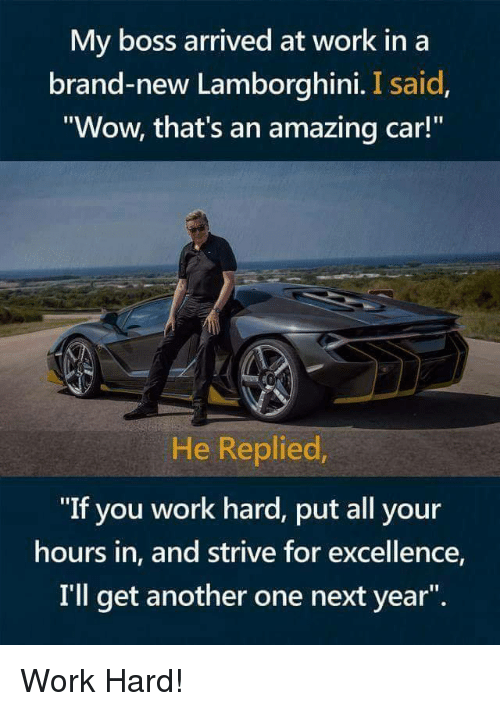 """Another One, Wow, and Work: My boss arrived at work in a  brand-new Lamborghini. I said  Wow, that's an amazing car!  He Replied  """"If you work hard, put all your  hours in, and strive for excellence,  I'll get another one next year"""". Work Hard!"""