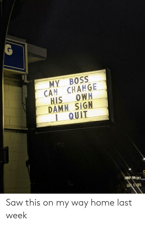 sign: MY BOSS  CAN CHANGE  OWN  HIS  DAMN SIGN  I QUIT  ARIY HIN Saw this on my way home last week