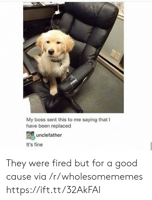 its fine: My boss sent this to me saying that I  have been replaced  unclefather  It's fine They were fired but for a good cause via /r/wholesomememes https://ift.tt/32AkFAl