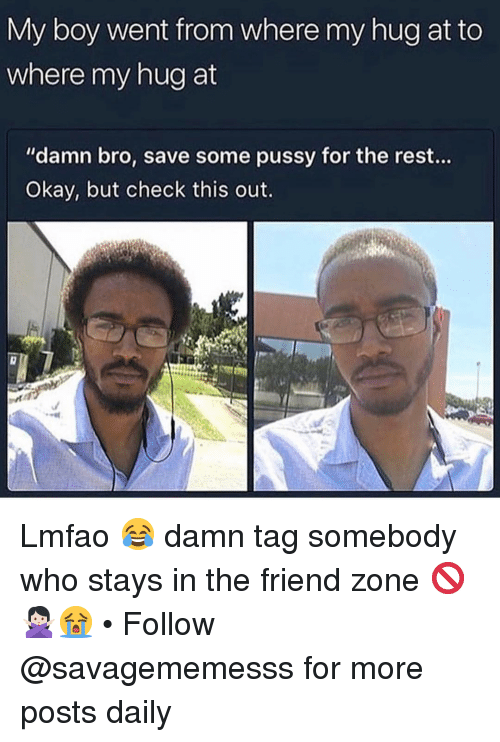 """The Friend Zone: My boy went from where my hug at to  where my hug at  """"damn bro, save some pussy for the rest...  Okay, but check this out. Lmfao 😂 damn tag somebody who stays in the friend zone 🚫🙅🏻♀️😭 • Follow @savagememesss for more posts daily"""