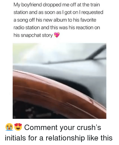 Crush, Memes, and Radio: My boyfriend dropped me off at the train  station and as soon as I got on l requested  a song off his new album to his favorite  radio station and this was his reaction on  his snapchat story 😭😍 Comment your crush's initials for a relationship like this