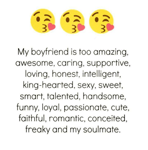 Sexying: My boyfriend is too amazing,  awesome, caring, supportive,  loving, honest, intelligent,  king-hearted, sexy, sweet,  smart, talented, handsome,  funny, loyal, passionate, cute,  faithful, romantic, conceited,  freaky and my soulmate.