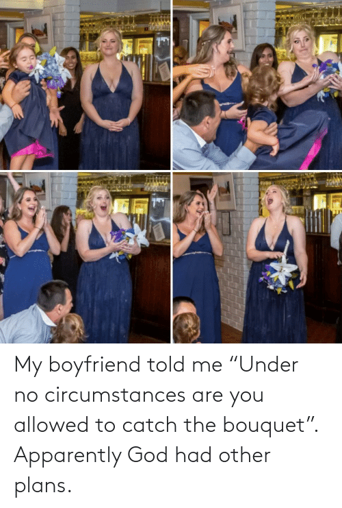 "My Boyfriend: My boyfriend told me ""Under no circumstances are you allowed to catch the bouquet"". Apparently God had other plans."