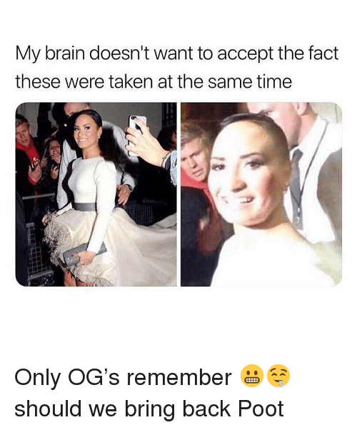 Dank, Taken, and Brain: My brain doesn't want to accept the fact  these were taken at the same timee Only OG's remember 😬🤤 should we bring back Poot