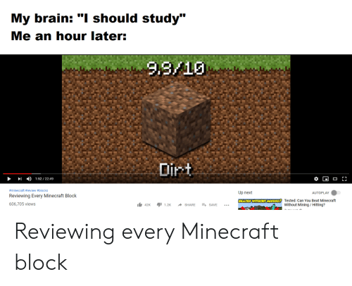 """Minecraft, Brain, and Next: My brain: """"I should study""""  Me an hour later:  Lu  4)  1:52 / 22:49  #minecraft #review #blocks  Reviewing Every Minecraft Block  606,705 views  Up next  AUTOPLAY  1.42K ור1.2K SHARE + SAVE  Tested: Can You Beat Minecraft  Without Mining/Hitting? Reviewing every Minecraft block"""