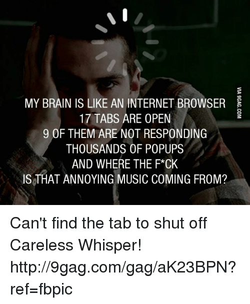 popup: MY BRAIN IS LIKE AN INTERNET BROWSER  17 TABS ARE OPEN  9 OF THEM ARE NOT RESPONDING  THOUSANDS OF POPUPS  AND WHERE THE F*CK  IS THAT ANNOYING MUSIC COMING FROM? Can't find the tab to shut off Careless Whisper! http://9gag.com/gag/aK23BPN?ref=fbpic