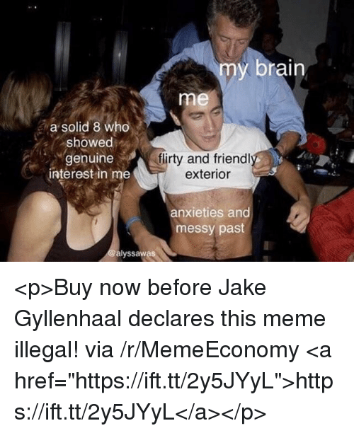 """flirty: my brain  me  a solid 8 who  showed  genuine  interest in me  flirty and friendl  exterior  anxieties and  messy past  alyssawas <p>Buy now before Jake Gyllenhaal declares this meme illegal! via /r/MemeEconomy <a href=""""https://ift.tt/2y5JYyL"""">https://ift.tt/2y5JYyL</a></p>"""