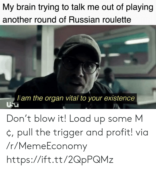 lam: My brain trying to talk me out of playing  another round of Russian roulette  lam the organ vital to your existence  Usu Don't blow it! Load up some M¢, pull the trigger and profit! via /r/MemeEconomy https://ift.tt/2QpPQMz
