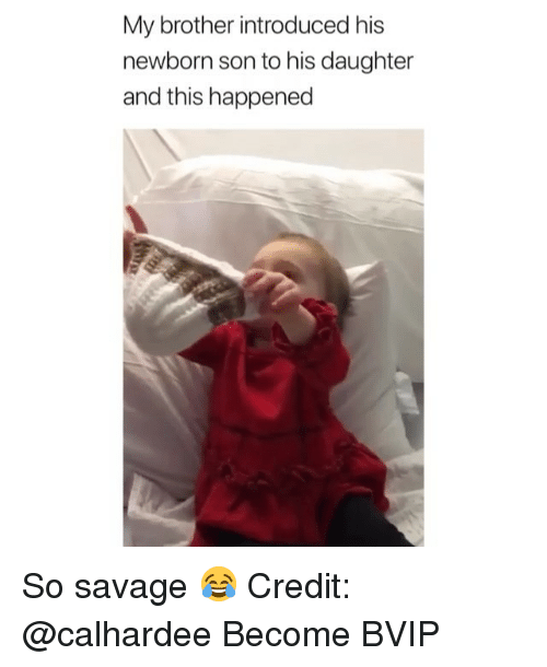 Memes, Savage, and 🤖: My brother introduced his  newborn son to his daughter  and this happened So savage 😂 Credit: @calhardee Become BVIP