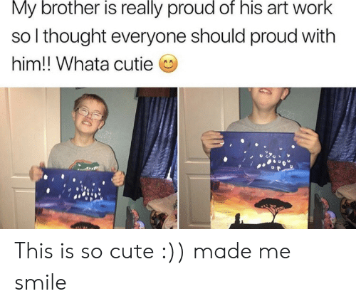 Cute, Work, and Smile: My brother is really proud of his art work  so I thought everyone should proud with  him!! Whata cutie This is so cute :)) made me smile