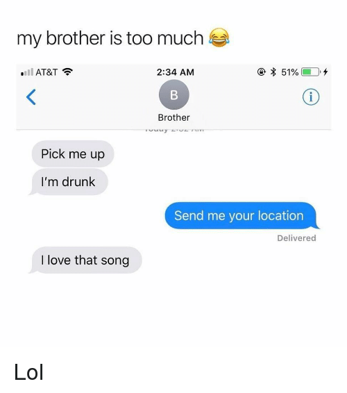 Drunk, Funny, and Lol: my brother is too much  'all AT&T  2:34 AM  Brother  Pick me up  I'm drunk  Send me your location  Delivered  I love that song Lol