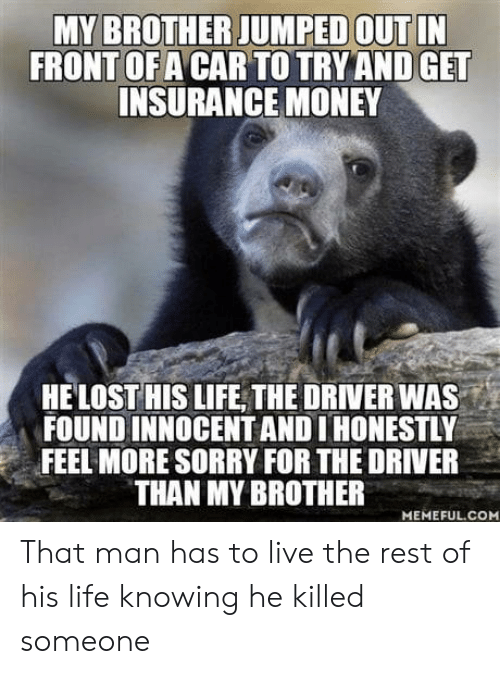 insurance: MY BROTHER JUMPED OUT IN  FRONT OF A CAR TO TRY AND GET  INSURANCE MONEY  HELOST HIS LIFE THE DRIVER WA  FOUND INNOCENT AND I HONESTLY  FEEL MORE SORRY FOR THE DRIVER  THAN MY BROTHER  MEMEFUL.COM That man has to live the rest of his life knowing he killed someone