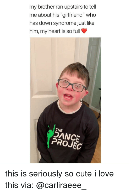 """Cute, Love, and Down Syndrome: my brother ran upstairs to tell  me about his """"girlfriend"""" who  has down syndrome just like  him, my heart is so full  THE  DANCE  PROJEC this is seriously so cute i love this via: @carliraeee_"""
