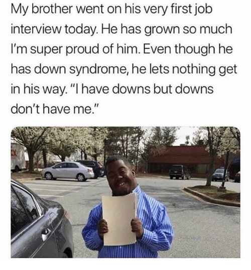 "First Job: My brother went on his very first job  interview today. He has grown so much  I'm super proud of him. Even though he  has down syndrome, he lets nothing get  in his way.""I have downs but downs  don't have me"
