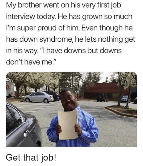 "Job Interview, Down Syndrome, and Today: My brother went on his very first job  interview today. He has grown so much  I'm super proud of him. Even though he  has down syndrome, he lets nothing get  in his way. ""I have downs but downs  don't have me."" Get that job!"