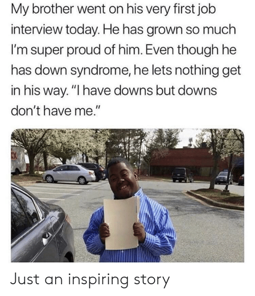 "First Job: My brother went on his very first job  interview today. He has grown so much  I'm super proud of him. Even though he  has down syndrome, he lets nothing get  in his way. ""I have downs but downs  don't have me."" Just an inspiring story"