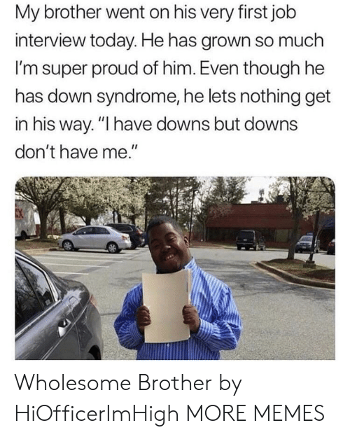 "Dank, Job Interview, and Memes: My brother went on his very first job  interview today. He has grown so much  I'm super proud of him. Even though he  has down syndrome, he lets nothing get  in his way. ""I have downs but downs  don't have me."" Wholesome Brother by HiOfficerImHigh MORE MEMES"