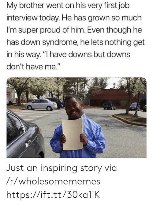"First Job: My brother went on his very first job  interview today. He has grown so much  I'm super proud of him. Even though he  has down syndrome, he lets nothing get  in his way. ""I have downs but downs  don't have me."" Just an inspiring story via /r/wholesomememes https://ift.tt/30ka1iK"