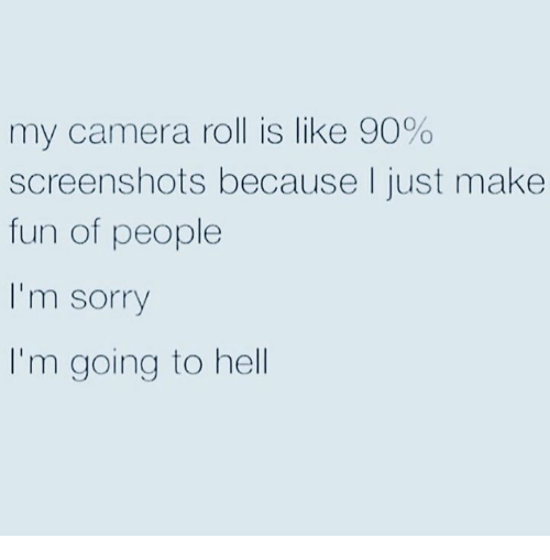 Sorry, Camera, and Screenshots: my camera roll is like 90%  screenshots because I just make  fun of people  I'm sorry  I'm going to hell