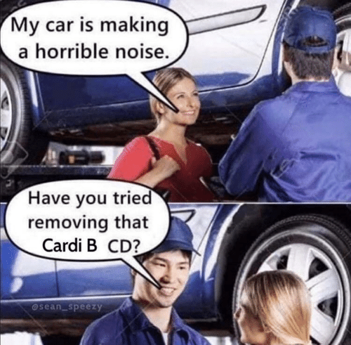 my car: My car is making  a horrible noise.  Have you tried  removing that  Cardi B CD?  @sean_speezy
