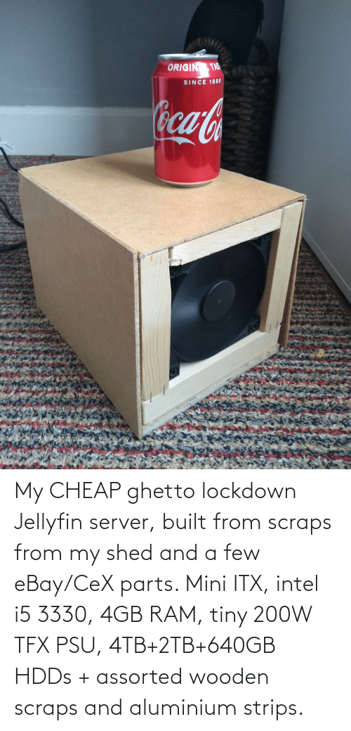 shed: My CHEAP ghetto lockdown Jellyfin server, built from scraps from my shed and a few eBay/CeX parts. Mini ITX, intel i5 3330, 4GB RAM, tiny 200W TFX PSU, 4TB+2TB+640GB HDDs + assorted wooden scraps and aluminium strips.