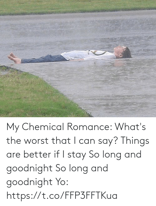 romance: My Chemical Romance:   What's the worst that I can say? Things are better if I stay So long and goodnight So long and goodnight  Yo: https://t.co/FFP3FFTKua