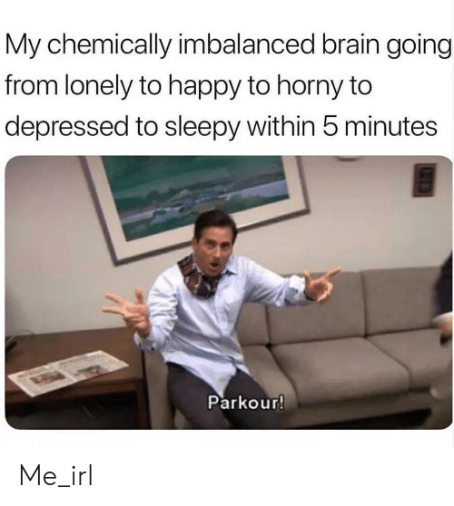 Horny, Brain, and Happy: My chemically imbalanced brain going  from lonely to happy to horny to  depressed to sleepy within 5 minutes  Parkour! Me_irl